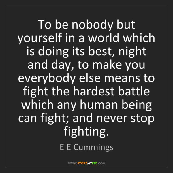E E Cummings: To be nobody but yourself in a world which is doing its...
