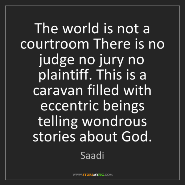 Saadi: The world is not a courtroom There is no judge no jury...