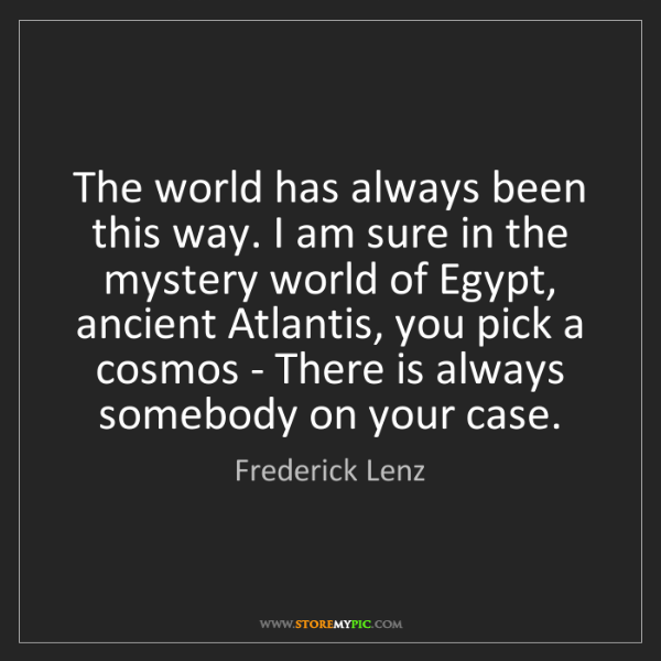 Frederick Lenz: The world has always been this way. I am sure in the...