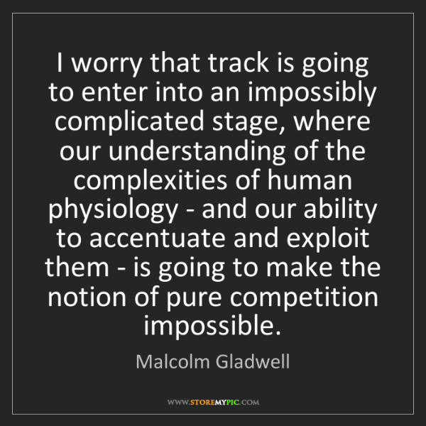 Malcolm Gladwell: I worry that track is going to enter into an impossibly...