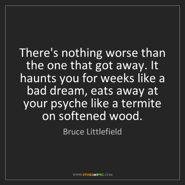 Bruce Littlefield: There's nothing worse than the one that got away. It...