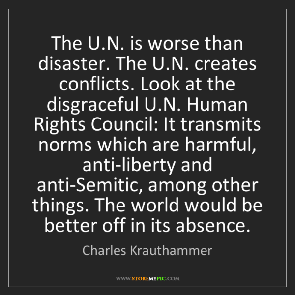 Charles Krauthammer: The U.N. is worse than disaster. The U.N. creates conflicts....