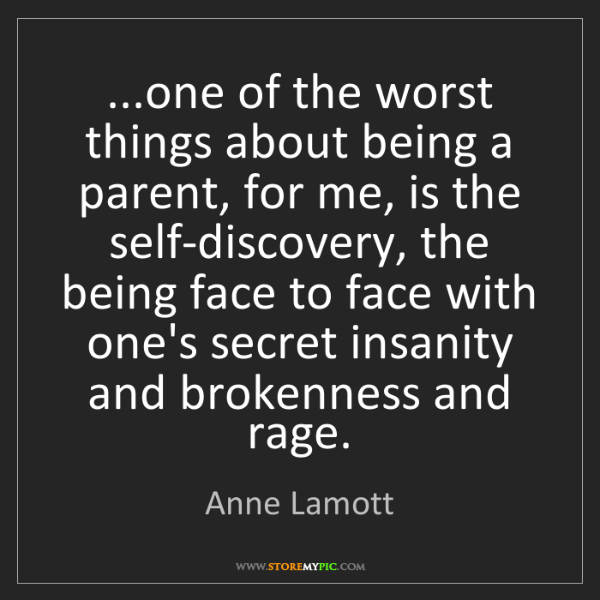Anne Lamott: ...one of the worst things about being a parent, for...