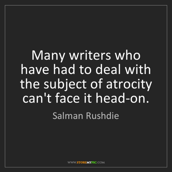 Salman Rushdie: Many writers who have had to deal with the subject of...