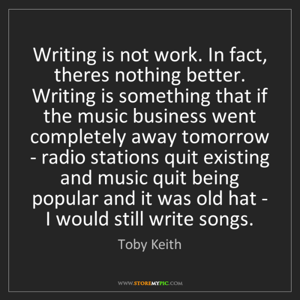 Toby Keith: Writing is not work. In fact, theres nothing better....