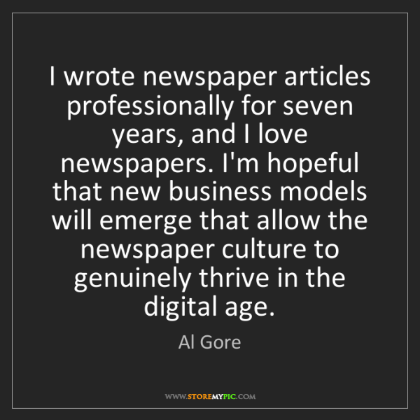 Al Gore: I wrote newspaper articles professionally for seven years,...