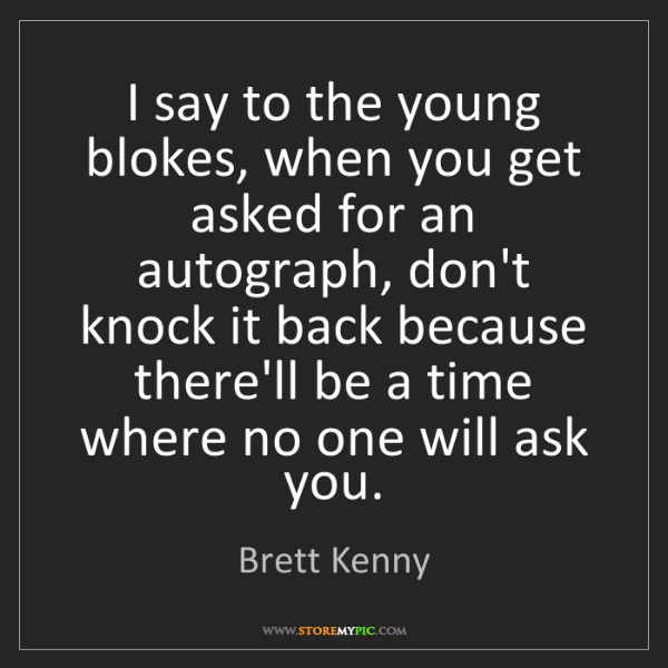 Brett Kenny: I say to the young blokes, when you get asked for an...