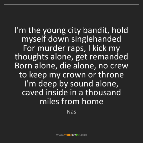 Nas: I'm the young city bandit, hold myself down singlehanded...