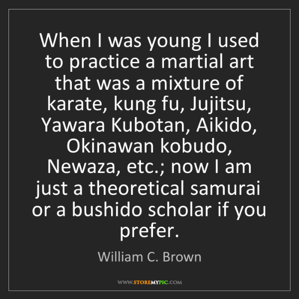 William C. Brown: When I was young I used to practice a martial art that...