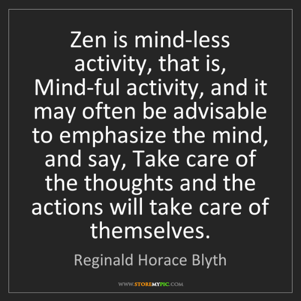 Reginald Horace Blyth: Zen is mind-less activity, that is, Mind-ful activity,...