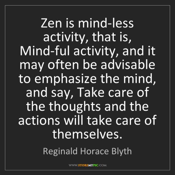 Reginald Horace Blyth: Zen is mind-less activity, that is, Mind-ful activity,...
