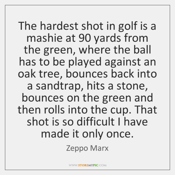 The hardest shot in golf is a mashie at 90 yards from the ...