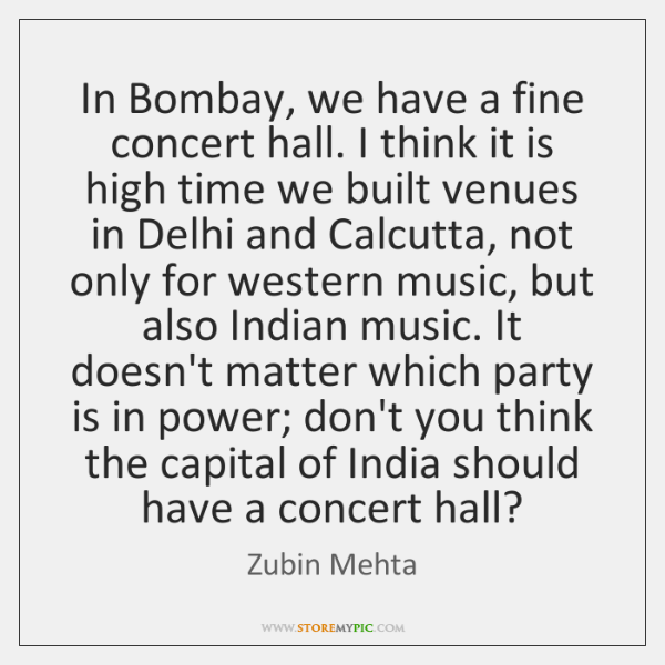In Bombay, we have a fine concert hall. I think it is ...