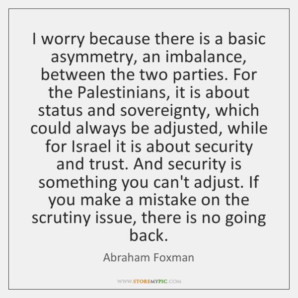 I worry because there is a basic asymmetry, an imbalance, between the ...