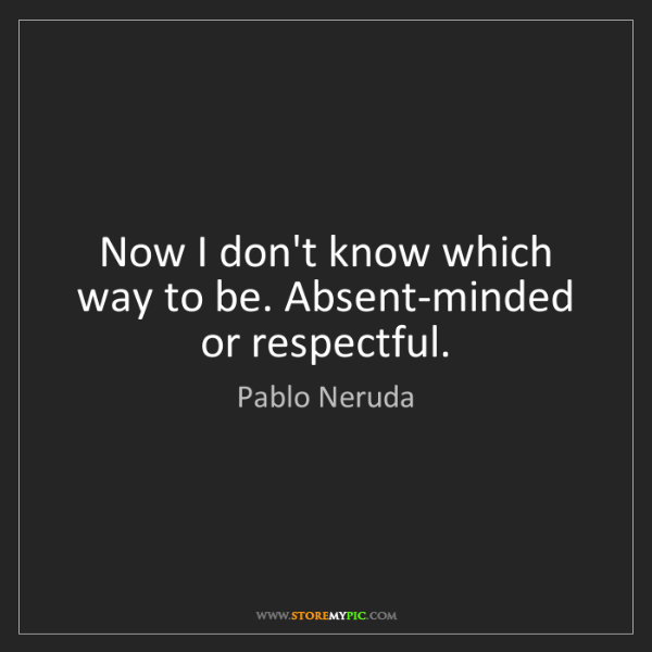 Pablo Neruda: Now I don't know which way to be. Absent-minded or respectful.