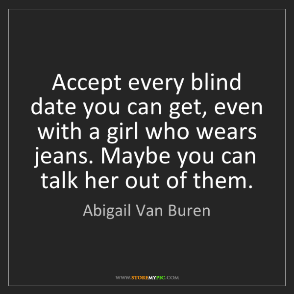 Abigail Van Buren: Accept every blind date you can get, even with a girl...