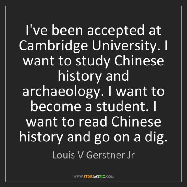 Louis V Gerstner Jr: I've been accepted at Cambridge University. I want to...