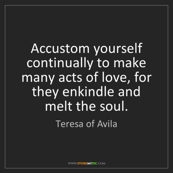 Teresa of Avila: Accustom yourself continually to make many acts of love,...