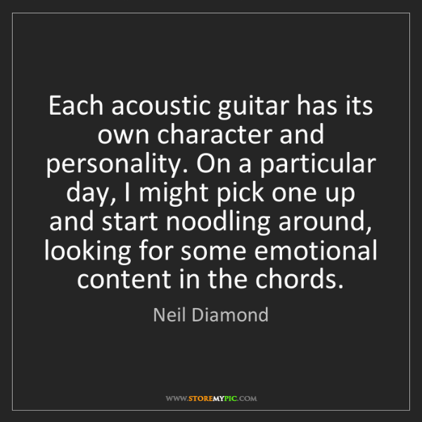 Neil Diamond: Each acoustic guitar has its own character and personality....