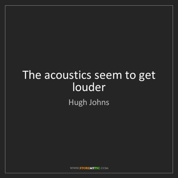 Hugh Johns: The acoustics seem to get louder