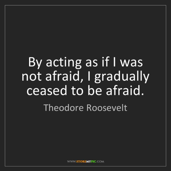 Theodore Roosevelt: By acting as if I was not afraid, I gradually ceased...