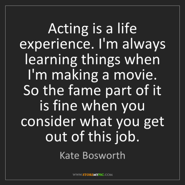 Kate Bosworth: Acting is a life experience. I'm always learning things...