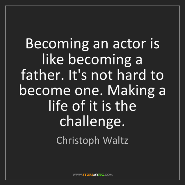 Christoph Waltz: Becoming an actor is like becoming a father. It's not...