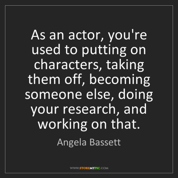 Angela Bassett: As an actor, you're used to putting on characters, taking...