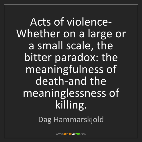 Dag Hammarskjold: Acts of violence- Whether on a large or a small scale,...