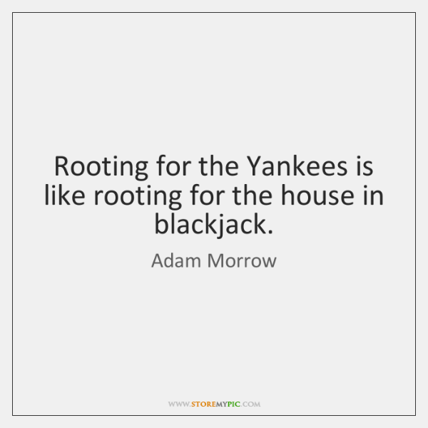 Rooting for the Yankees is like rooting for the house in blackjack.