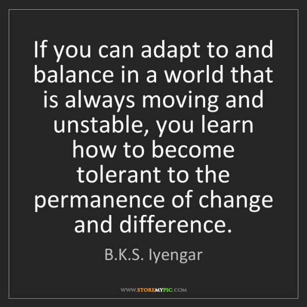 B.K.S. Iyengar: If you can adapt to and balance in a world that is always...