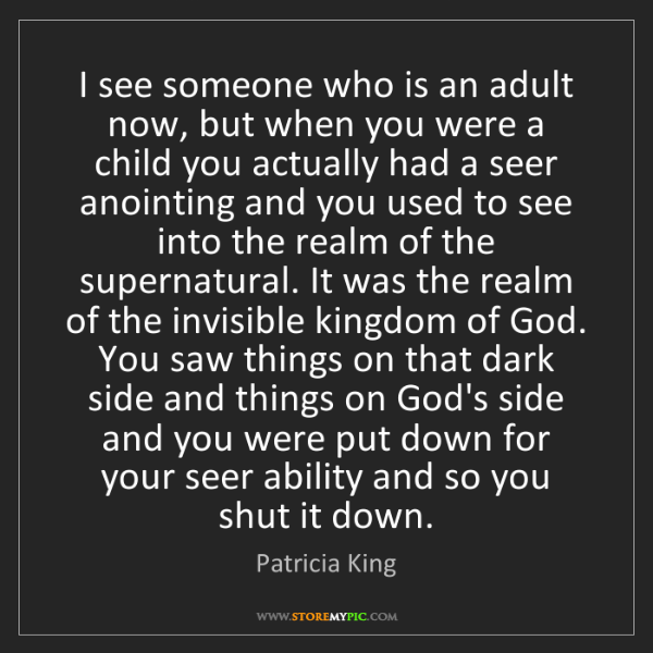 Patricia King: I see someone who is an adult now, but when you were...