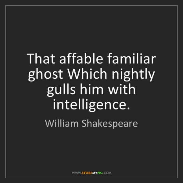 William Shakespeare: That affable familiar ghost Which nightly gulls him with...