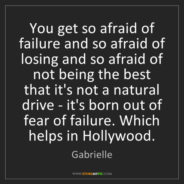 Gabrielle: You get so afraid of failure and so afraid of losing...