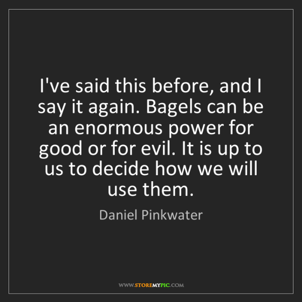 Daniel Pinkwater: I've said this before, and I say it again. Bagels can...