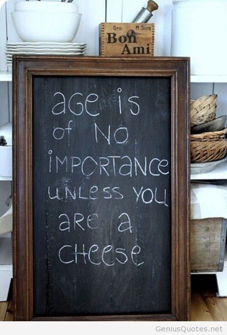Age is of no importance unless you are a cheese 002