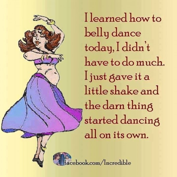I learned how to belly dance today i didnt have to do much i just gaven it a littl shake a