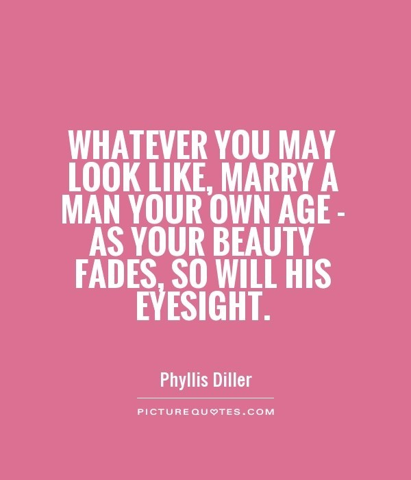Whatever you may look like marry a man your own age as your beauty fades so will his eyesi