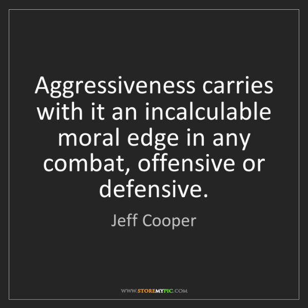 Jeff Cooper: Aggressiveness carries with it an incalculable moral...