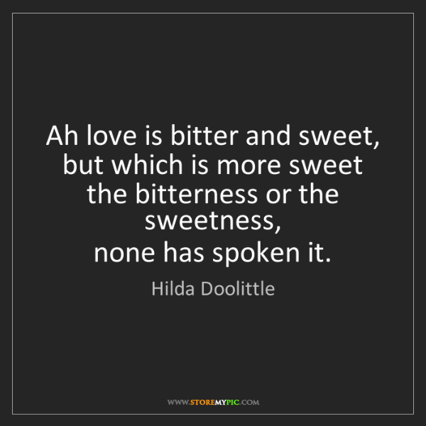 Hilda Doolittle: Ah love is bitter and sweet,  but which is more sweet...