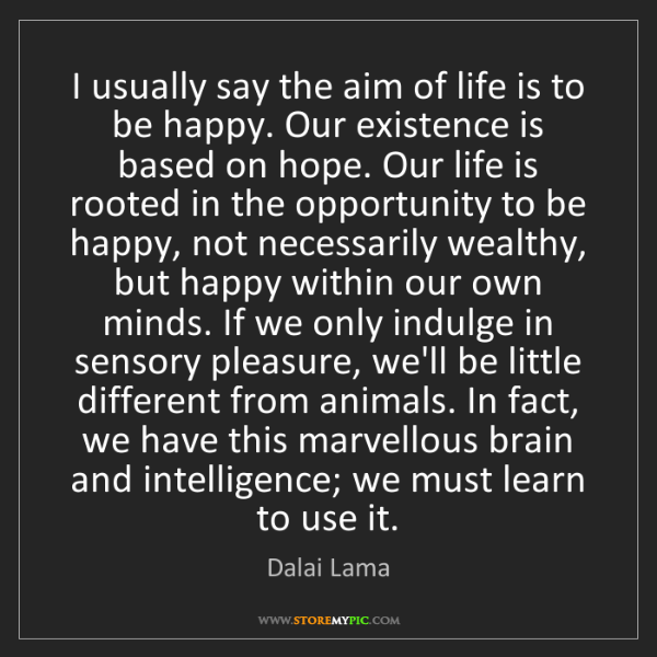 Dalai Lama: I usually say the aim of life is to be happy. Our existence...