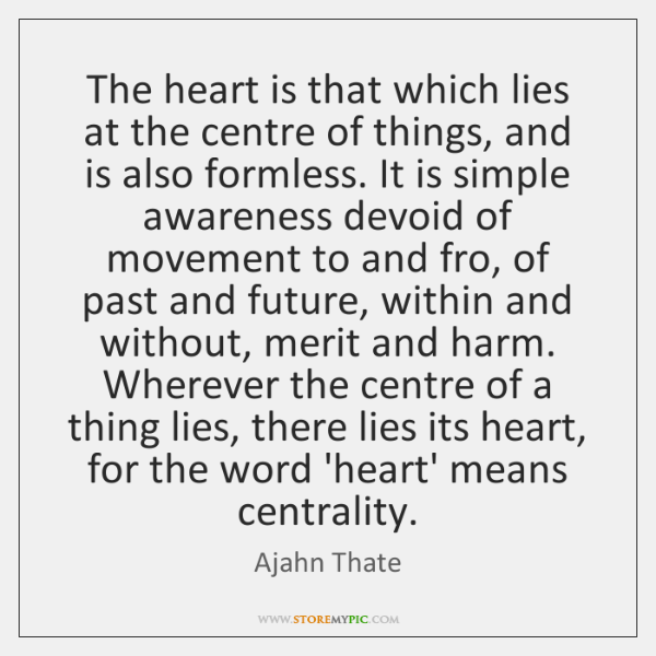 The heart is that which lies at the centre of things, and ...