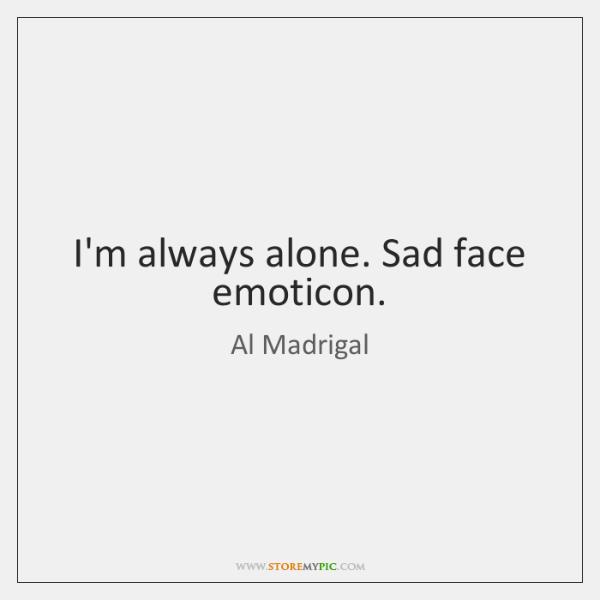 I'm always alone. Sad face emoticon.