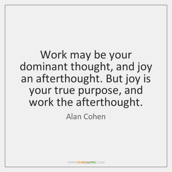 Work may be your dominant thought, and joy an afterthought. But joy ...