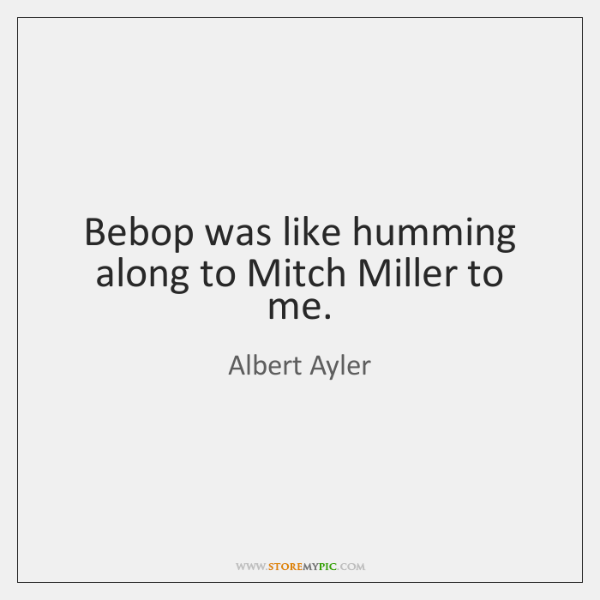 Bebop was like humming along to Mitch Miller to me.