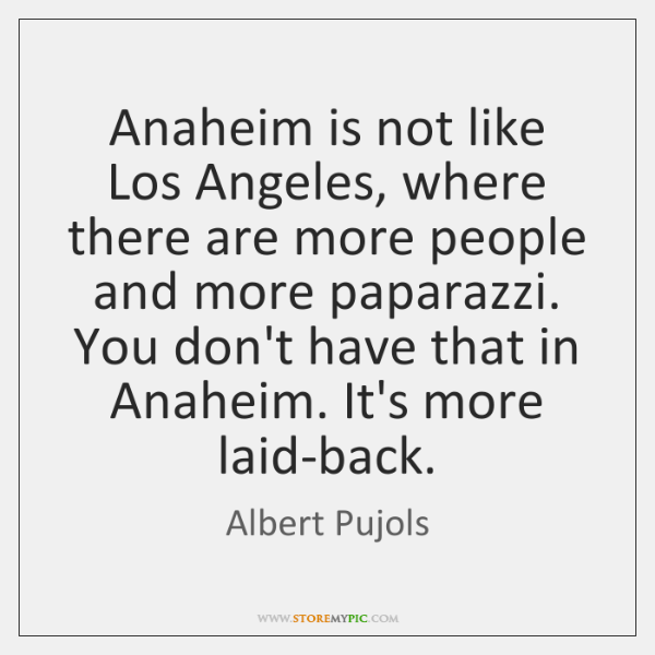 Anaheim is not like Los Angeles, where there are more people and ...