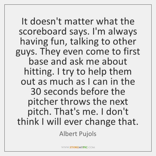 It doesn't matter what the scoreboard says. I'm always having fun, talking ...