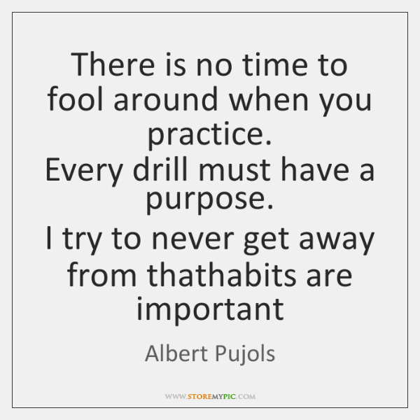 There is no time to fool around when you practice.  Every drill ...