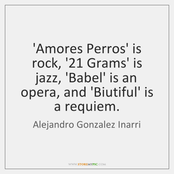 'Amores Perros' is rock, '21 Grams' is jazz, 'Babel' is an opera, ...