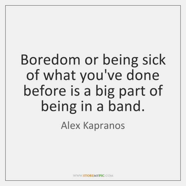 Boredom or being sick of what you've done before is a big ...